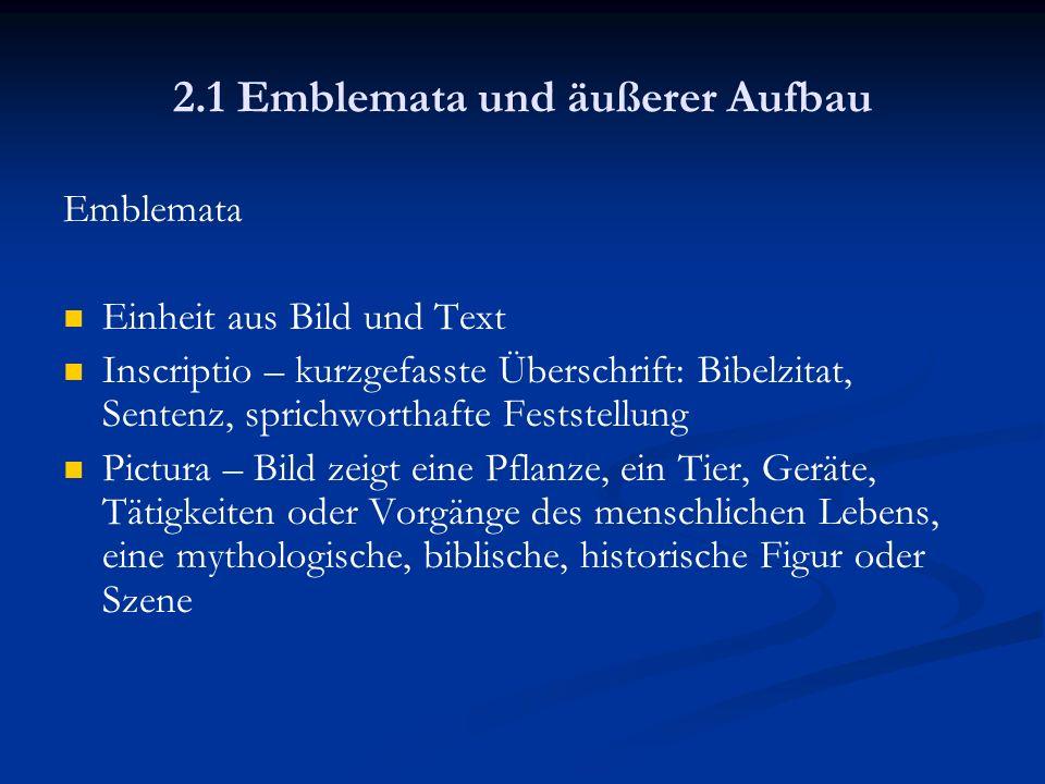 2.1 Emblemata und äußerer Aufbau Emblemata Subscriptio – kurzer Text, der das im Bild Dargestellte auslegt und eine Lebensweisheit oder Verhaltensregel daraus zieht Funktion: Darstellen und Deuten, Abbilden und Auslegen