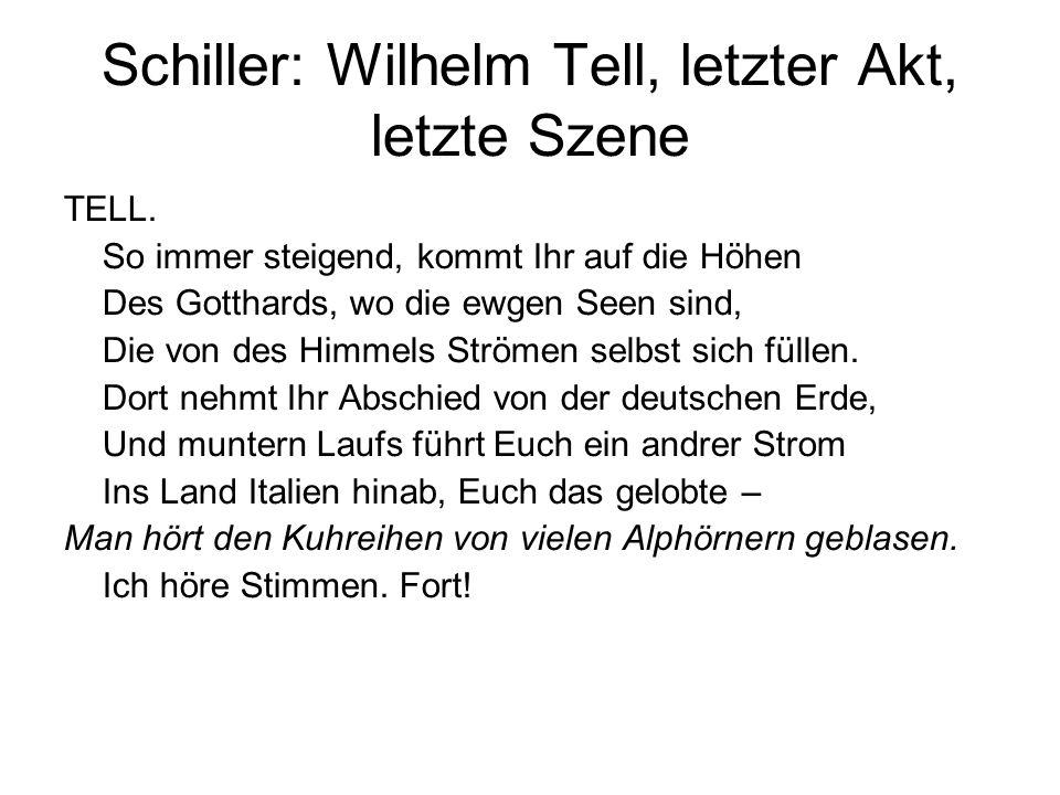 Schiller: Wilhelm Tell, letzter Akt, letzte Szene TELL. So immer steigend, kommt Ihr auf die Höhen Des Gotthards, wo die ewgen Seen sind, Die von des
