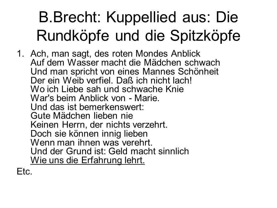 B.Brecht: Kuppellied aus: Die Rundköpfe und die Spitzköpfe 1.Ach, man sagt, des roten Mondes Anblick Auf dem Wasser macht die Mädchen schwach Und man