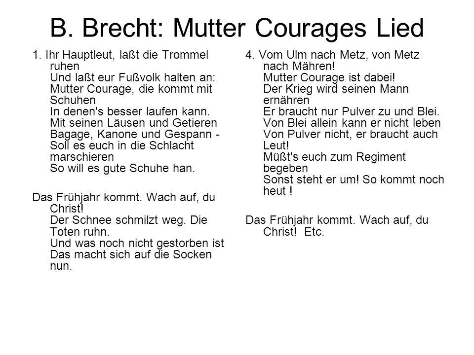 B. Brecht: Mutter Courages Lied 1. Ihr Hauptleut, laßt die Trommel ruhen Und laßt eur Fußvolk halten an: Mutter Courage, die kommt mit Schuhen In dene