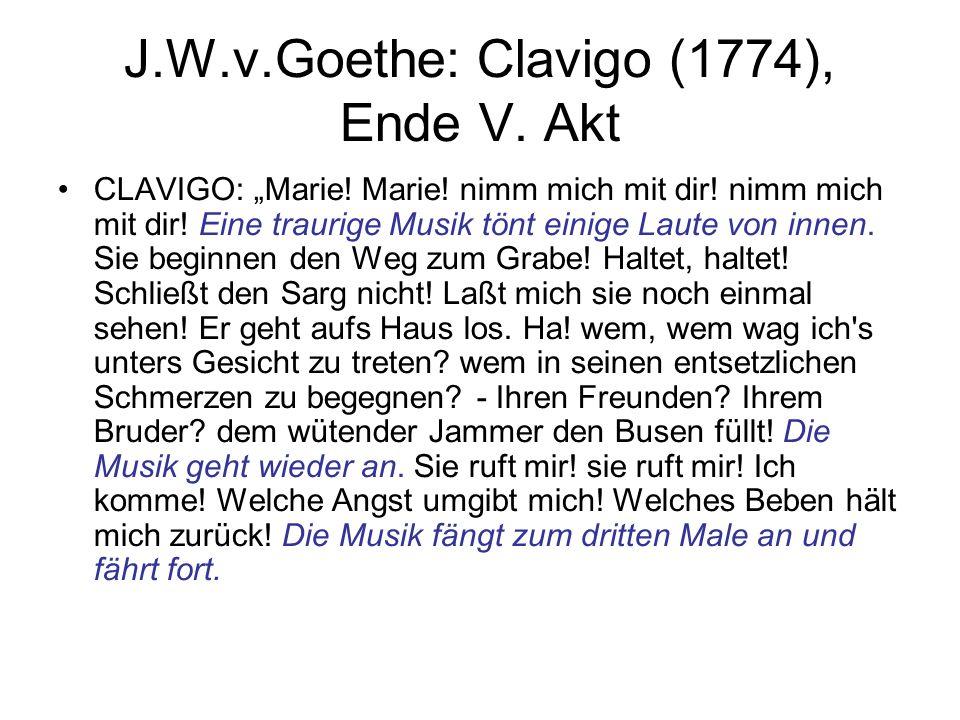 J.W.v.Goethe: Clavigo (1774), Ende V. Akt CLAVIGO: Marie! Marie! nimm mich mit dir! nimm mich mit dir! Eine traurige Musik tönt einige Laute von innen