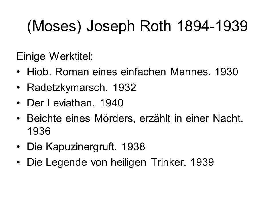 (Moses) Joseph Roth 1894-1939 Einige Werktitel: Hiob. Roman eines einfachen Mannes. 1930 Radetzkymarsch. 1932 Der Leviathan. 1940 Beichte eines Mörder