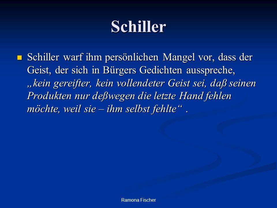 Ramona Fischer Schiller Schiller warf ihm persönlichen Mangel vor, dass der Geist, der sich in Bürgers Gedichten ausspreche, kein gereifter, kein vollendeter Geist sei, daß seinen Produkten nur deßwegen die letzte Hand fehlen möchte, weil sie – ihm selbst fehlte.