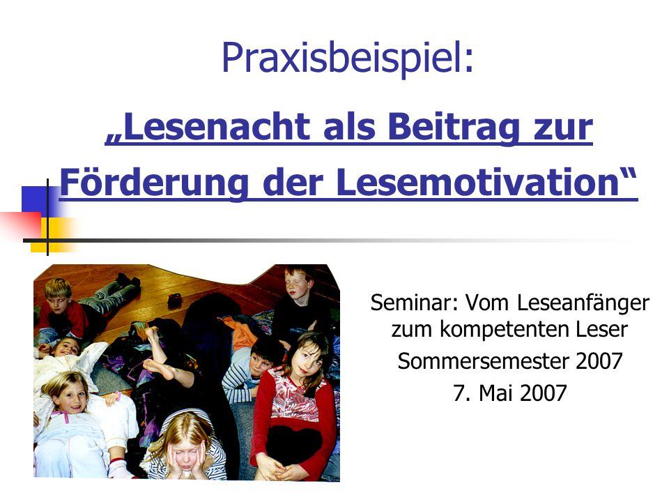 Praxisbeispiel: Lesenacht als Beitrag zur Förderung der Lesemotivation Seminar: Vom Leseanfänger zum kompetenten Leser Sommersemester 2007 7. Mai 2007