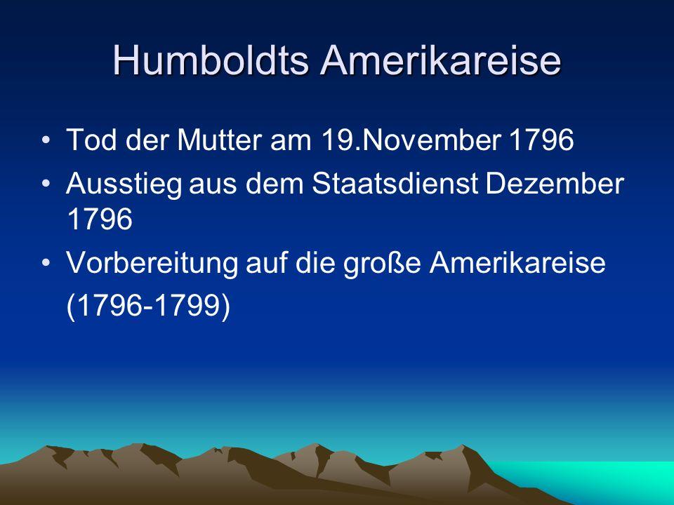 Humboldts Amerikareise Tod der Mutter am 19.November 1796 Ausstieg aus dem Staatsdienst Dezember 1796 Vorbereitung auf die große Amerikareise (1796-17