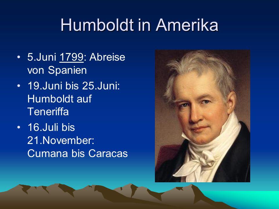 Humboldt in Amerika 5.Juni 1799: Abreise von Spanien 19.Juni bis 25.Juni: Humboldt auf Teneriffa 16.Juli bis 21.November: Cumana bis Caracas
