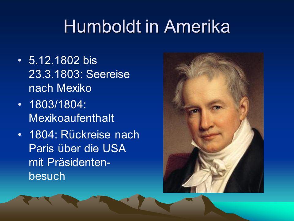 Humboldt in Amerika 5.12.1802 bis 23.3.1803: Seereise nach Mexiko 1803/1804: Mexikoaufenthalt 1804: Rückreise nach Paris über die USA mit Präsidenten-