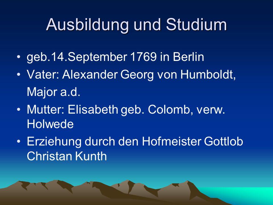 Ausbildung und Studium 6.Januar 1779 – Tod des Vaters Immatrikulation an der Universität Frankfurt a.d.Oder zusammen mit seinem Bruder Wilhelm von Humboldt 1787 Studium der Kameralwissenschaften mit mäßigem Erfolg