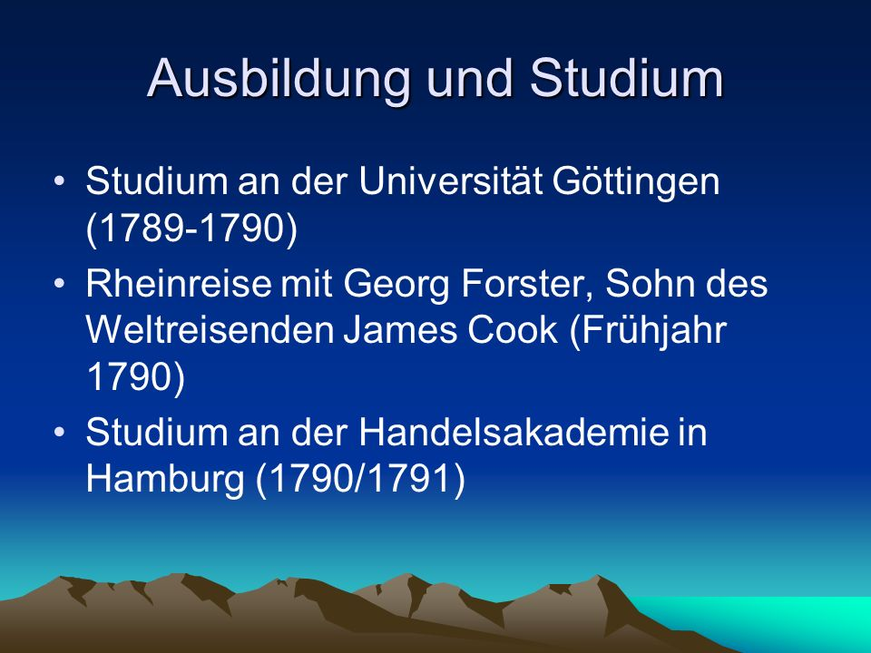 Ausbildung und Studium Studium an der Universität Göttingen (1789-1790) Rheinreise mit Georg Forster, Sohn des Weltreisenden James Cook (Frühjahr 1790
