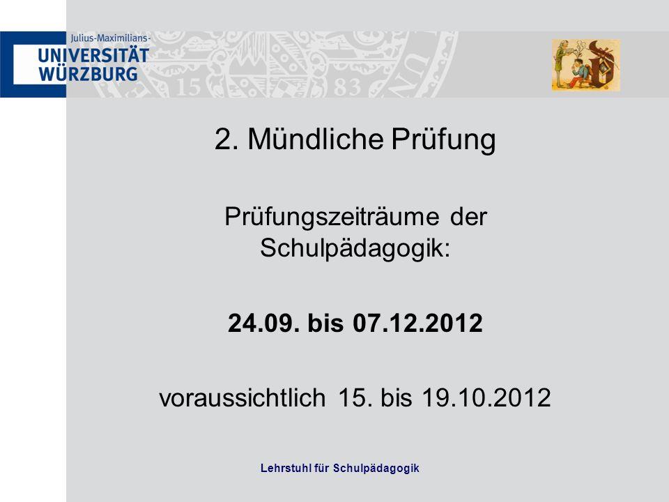 Lehrstuhl für Schulpädagogik 2. Mündliche Prüfung Prüfungszeiträume der Schulpädagogik: 24.09. bis 07.12.2012 voraussichtlich 15. bis 19.10.2012