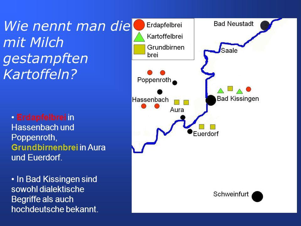 Erdapfelbrei in Hassenbach und Poppenroth, Grundbirnenbrei in Aura und Euerdorf. In Bad Kissingen sind sowohl dialektische Begriffe als auch hochdeuts