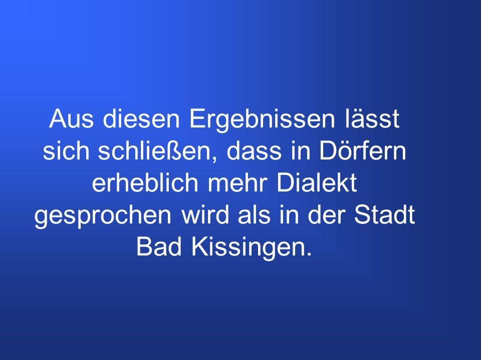 Aus diesen Ergebnissen lässt sich schließen, dass in Dörfern erheblich mehr Dialekt gesprochen wird als in der Stadt Bad Kissingen.