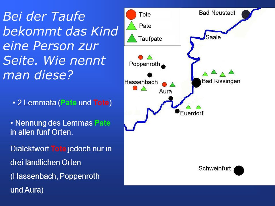 Nennung des Lemmas Pate in allen fünf Orten. Dialektwort Tote jedoch nur in drei ländlichen Orten (Hassenbach, Poppenroth und Aura) 2 Lemmata (Pate un