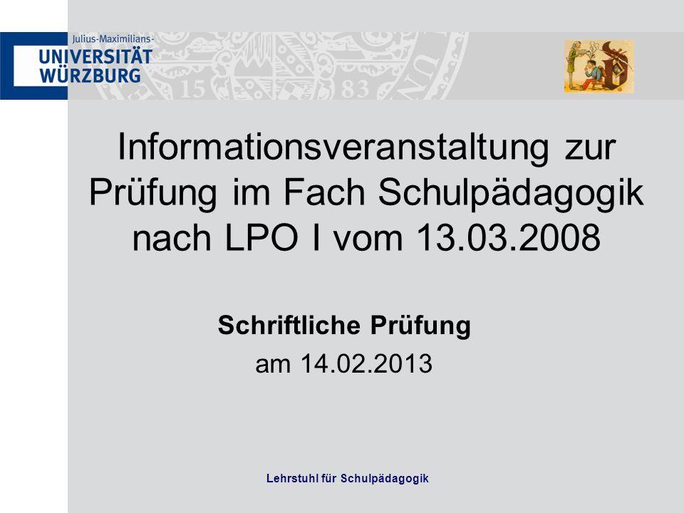 Lehrstuhl für Schulpädagogik Informationsveranstaltung zur Prüfung im Fach Schulpädagogik nach LPO I vom 13.03.2008 Schriftliche Prüfung am 14.02.2013