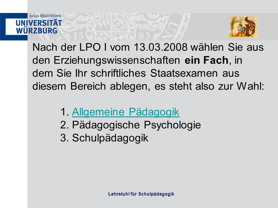 Lehrstuhl für Schulpädagogik Nach der LPO I vom 13.03.2008 wählen Sie aus den Erziehungswissenschaften ein Fach, in dem Sie Ihr schriftliches Staatsexamen aus diesem Bereich ablegen, es steht also zur Wahl: 1.