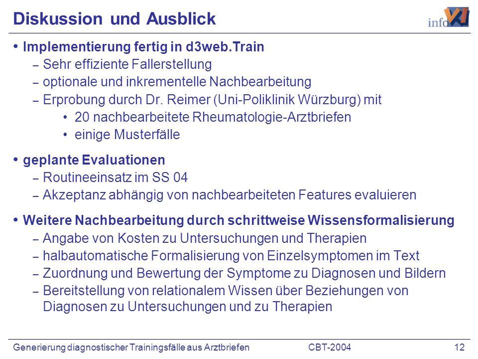 CBT-2004 12Generierung diagnostischer Trainingsfälle aus Arztbriefen Diskussion und Ausblick Implementierung fertig in d3web.Train – Sehr effiziente Fallerstellung – optionale und inkrementelle Nachbearbeitung – Erprobung durch Dr.