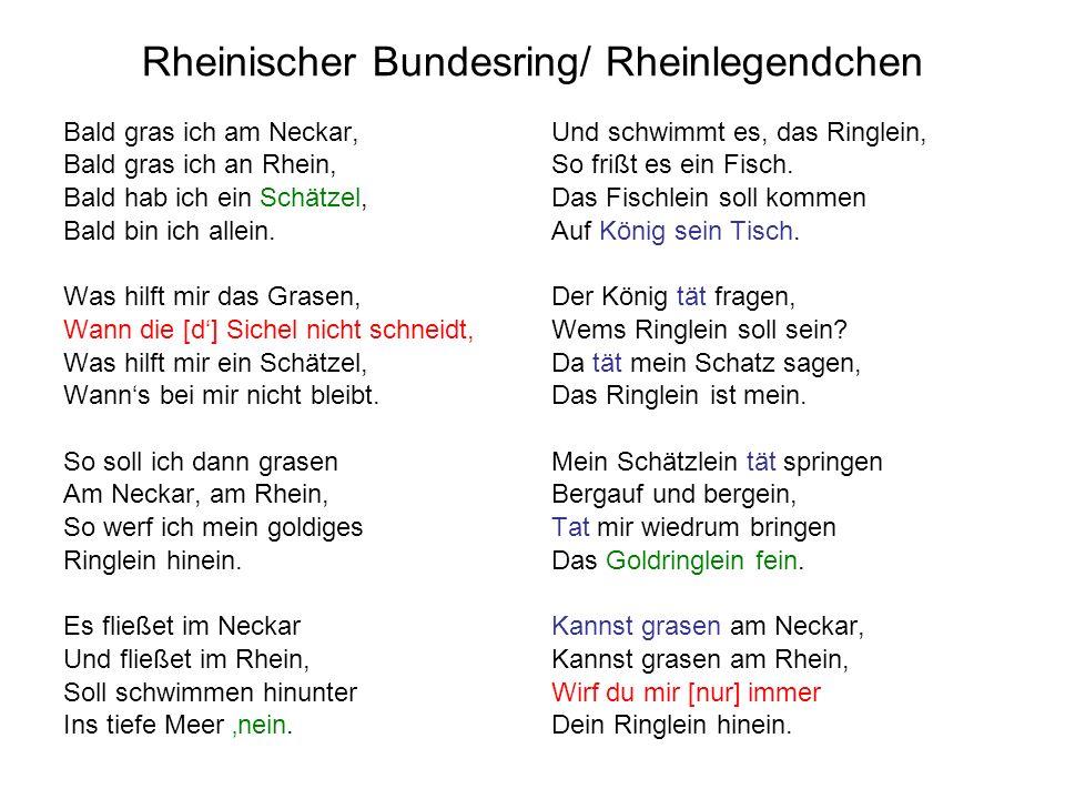Rheinischer Bundesring/ Rheinlegendchen Bald gras ich am Neckar, Bald gras ich an Rhein, Bald hab ich ein Schätzel, Bald bin ich allein. Was hilft mir