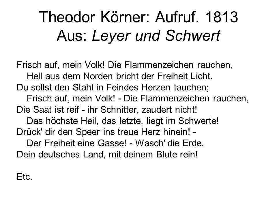 Theodor Körner: Aufruf. 1813 Aus: Leyer und Schwert Frisch auf, mein Volk! Die Flammenzeichen rauchen, Hell aus dem Norden bricht der Freiheit Licht.