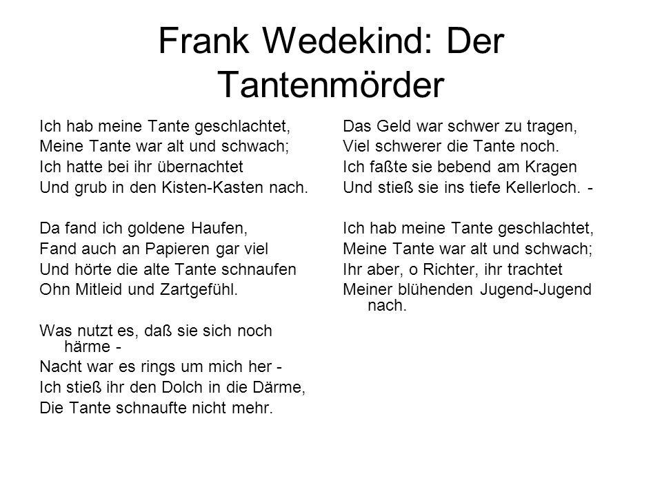 Frank Wedekind: Der Tantenmörder Ich hab meine Tante geschlachtet, Meine Tante war alt und schwach; Ich hatte bei ihr übernachtet Und grub in den Kist