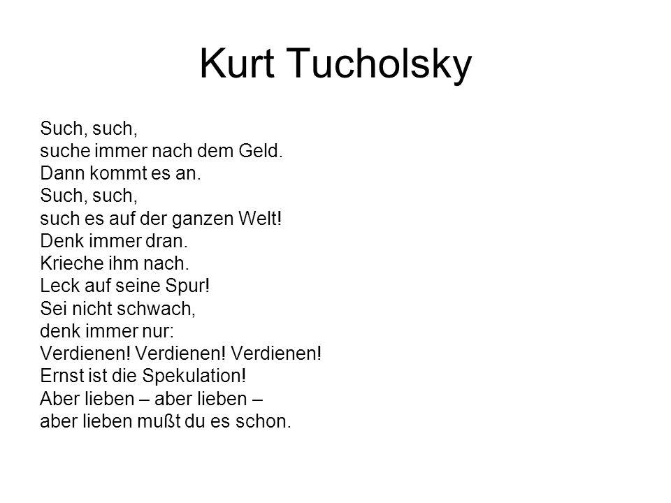 Kurt Tucholsky Such, such, suche immer nach dem Geld. Dann kommt es an. Such, such, such es auf der ganzen Welt! Denk immer dran. Krieche ihm nach. Le