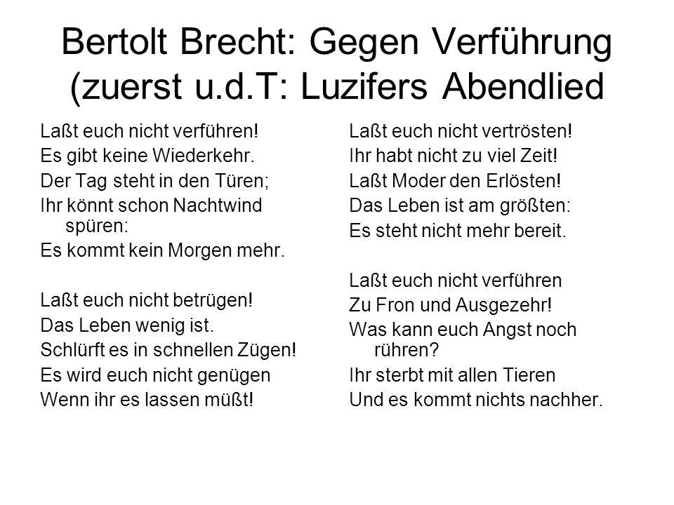 Bertolt Brecht: Gegen Verführung (zuerst u.d.T: Luzifers Abendlied Laßt euch nicht verführen! Es gibt keine Wiederkehr. Der Tag steht in den Türen; Ih