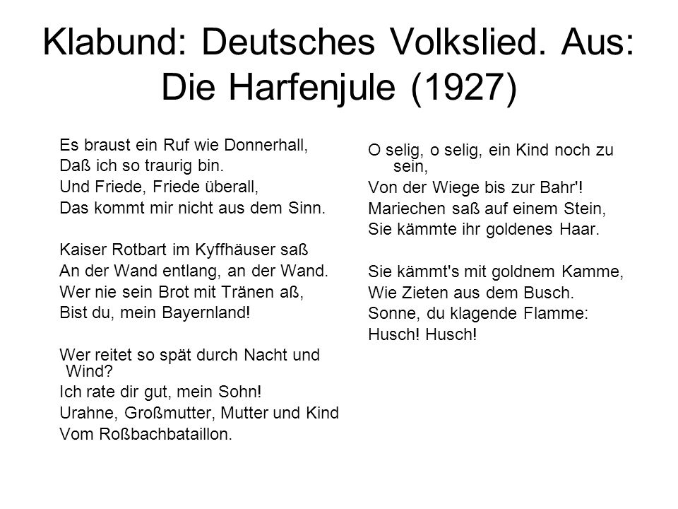 Klabund: Deutsches Volkslied. Aus: Die Harfenjule (1927) Es braust ein Ruf wie Donnerhall, Daß ich so traurig bin. Und Friede, Friede überall, Das kom