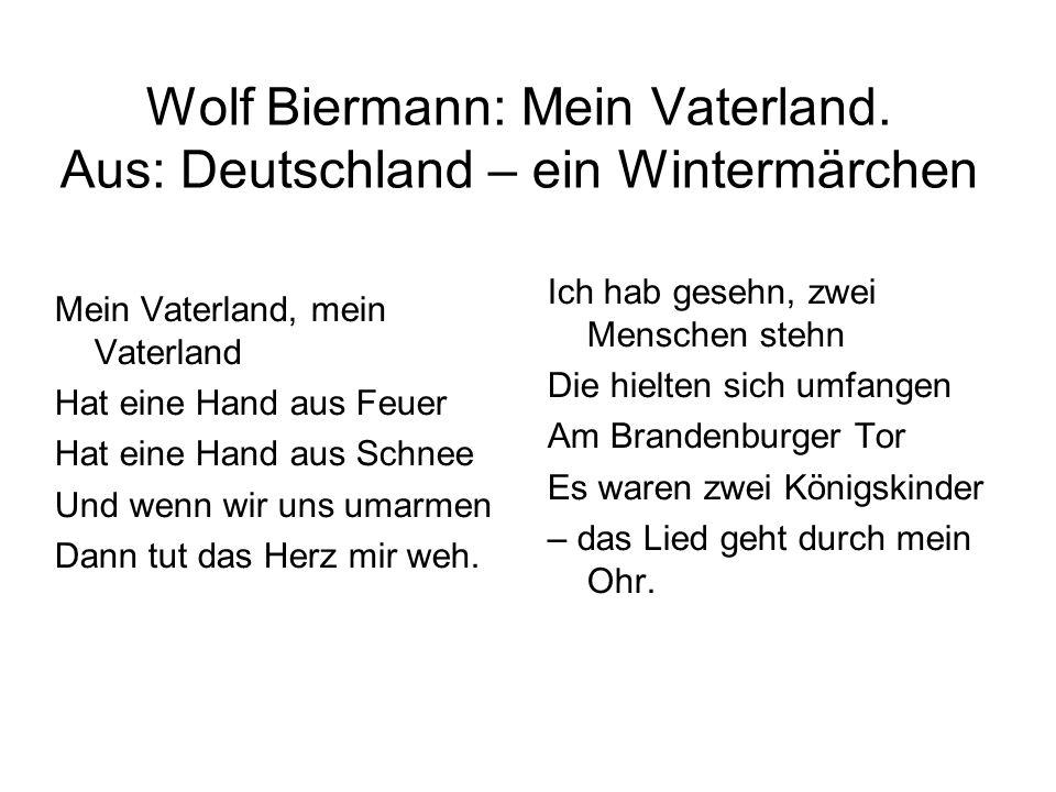 Wolf Biermann: Mein Vaterland. Aus: Deutschland – ein Wintermärchen Mein Vaterland, mein Vaterland Hat eine Hand aus Feuer Hat eine Hand aus Schnee Un