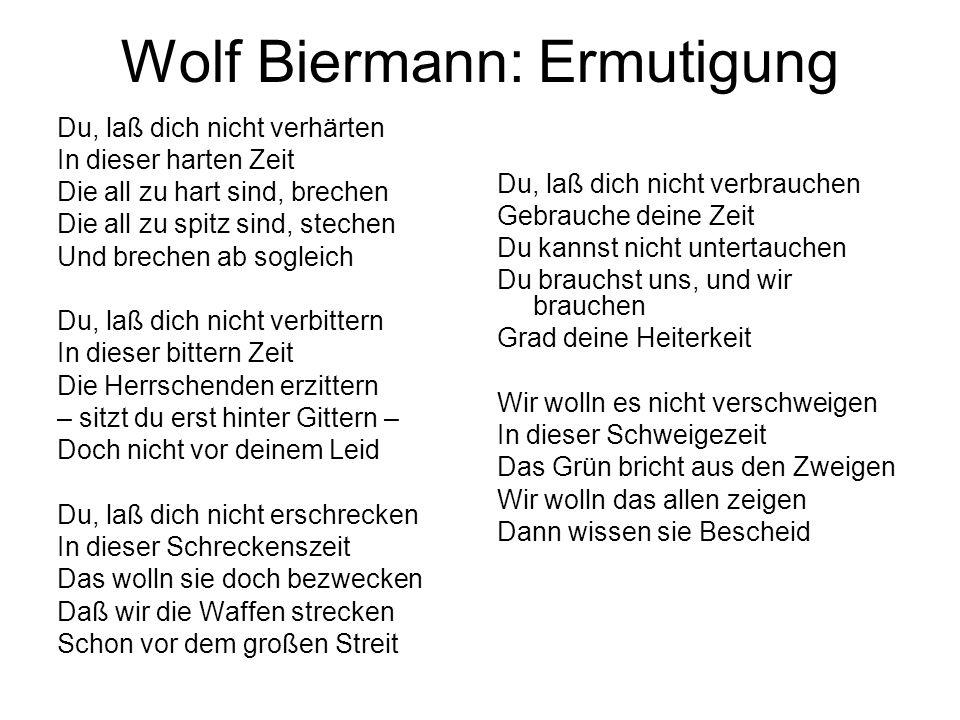 Wolf Biermann: Ermutigung Du, laß dich nicht verhärten In dieser harten Zeit Die all zu hart sind, brechen Die all zu spitz sind, stechen Und brechen