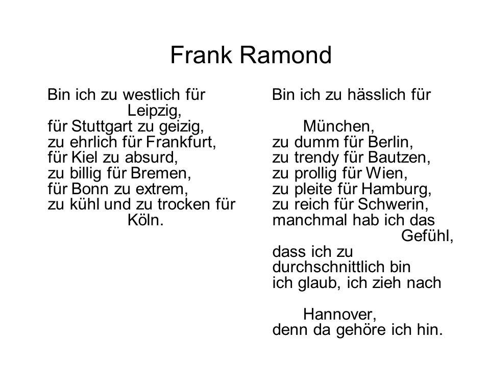 Bin ich zu westlich für Leipzig, für Stuttgart zu geizig, zu ehrlich für Frankfurt, für Kiel zu absurd, zu billig für Bremen, für Bonn zu extrem, zu k
