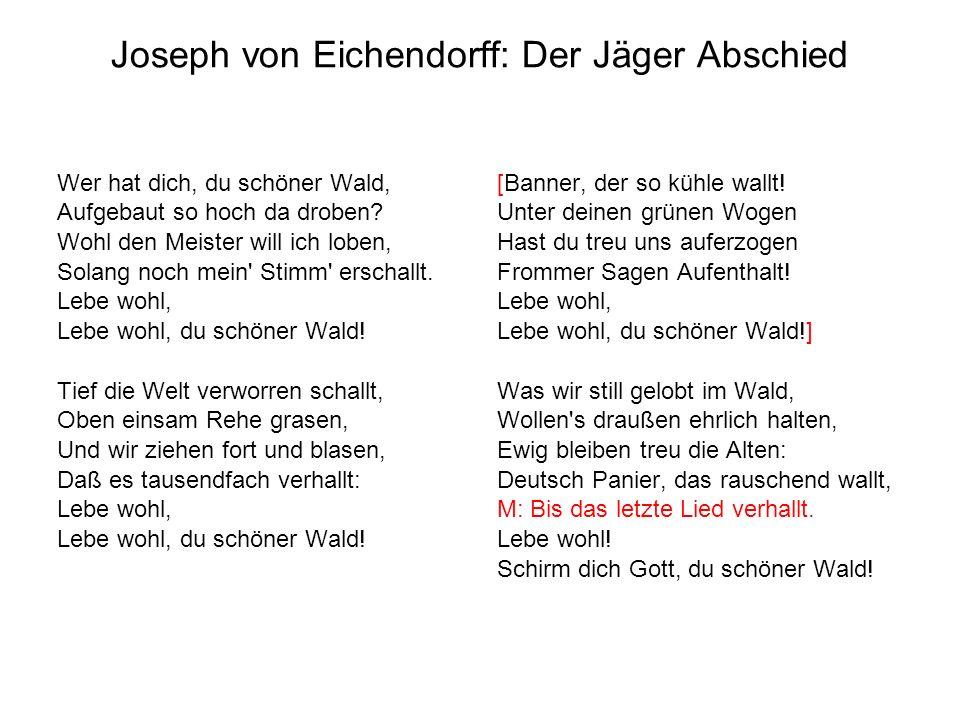 Joseph von Eichendorff: Der Jäger Abschied Wer hat dich, du schöner Wald, Aufgebaut so hoch da droben? Wohl den Meister will ich loben, Solang noch me