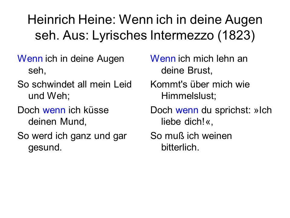 Heinrich Heine: Wenn ich in deine Augen seh. Aus: Lyrisches Intermezzo (1823) Wenn ich in deine Augen seh, So schwindet all mein Leid und Weh; Doch we