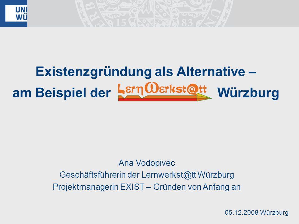Existenzgründung als Alternative – am Beispiel der Würzburg Ana Vodopivec Geschäftsführerin der Lernwerkst@tt Würzburg Projektmanagerin EXIST – Gründe