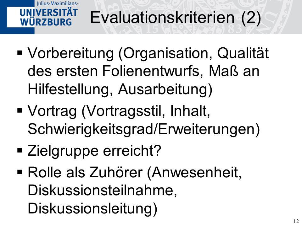 12 Evaluationskriterien (2) Vorbereitung (Organisation, Qualität des ersten Folienentwurfs, Maß an Hilfestellung, Ausarbeitung) Vortrag (Vortragsstil, Inhalt, Schwierigkeitsgrad/Erweiterungen) Zielgruppe erreicht.