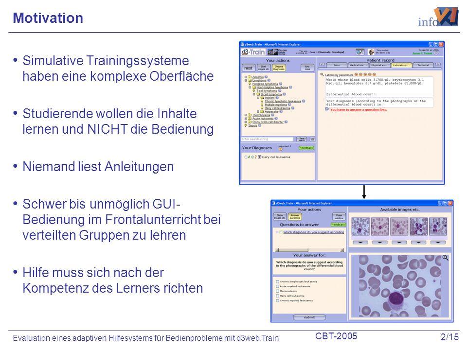 CBT-2005 2/15 Evaluation eines adaptiven Hilfesystems für Bedienprobleme mit d3web.Train Motivation Simulative Trainingssysteme haben eine komplexe Oberfläche Studierende wollen die Inhalte lernen und NICHT die Bedienung Niemand liest Anleitungen Schwer bis unmöglich GUI- Bedienung im Frontalunterricht bei verteilten Gruppen zu lehren Hilfe muss sich nach der Kompetenz des Lerners richten