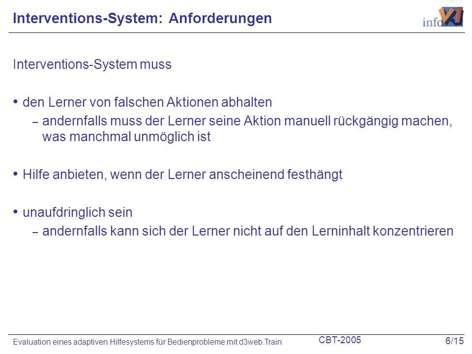 CBT-2005 6/15 Evaluation eines adaptiven Hilfesystems für Bedienprobleme mit d3web.Train Interventions-System: Anforderungen Interventions-System muss den Lerner von falschen Aktionen abhalten – andernfalls muss der Lerner seine Aktion manuell rückgängig machen, was manchmal unmöglich ist Hilfe anbieten, wenn der Lerner anscheinend festhängt unaufdringlich sein – andernfalls kann sich der Lerner nicht auf den Lerninhalt konzentrieren