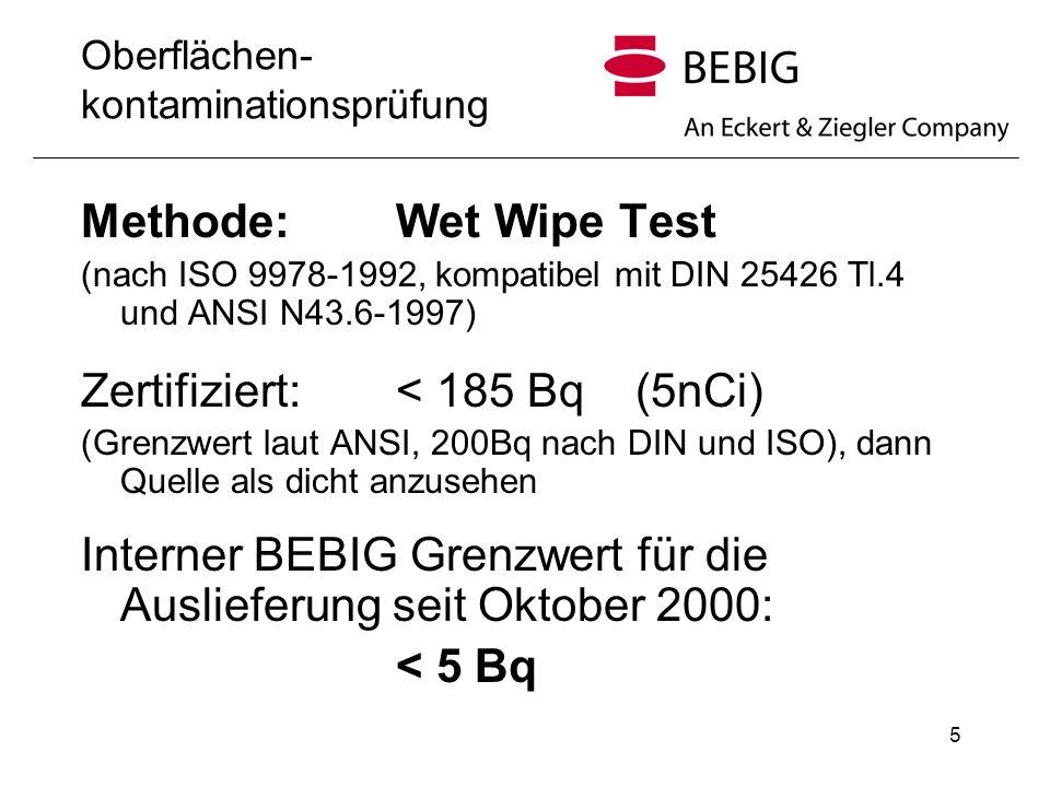 5 Oberflächen- kontaminationsprüfung Methode:Wet Wipe Test (nach ISO 9978-1992, kompatibel mit DIN 25426 Tl.4 und ANSI N43.6-1997) Zertifiziert: < 185 Bq (5nCi) (Grenzwert laut ANSI, 200Bq nach DIN und ISO), dann Quelle als dicht anzusehen Interner BEBIG Grenzwert für die Auslieferung seit Oktober 2000: < 5 Bq