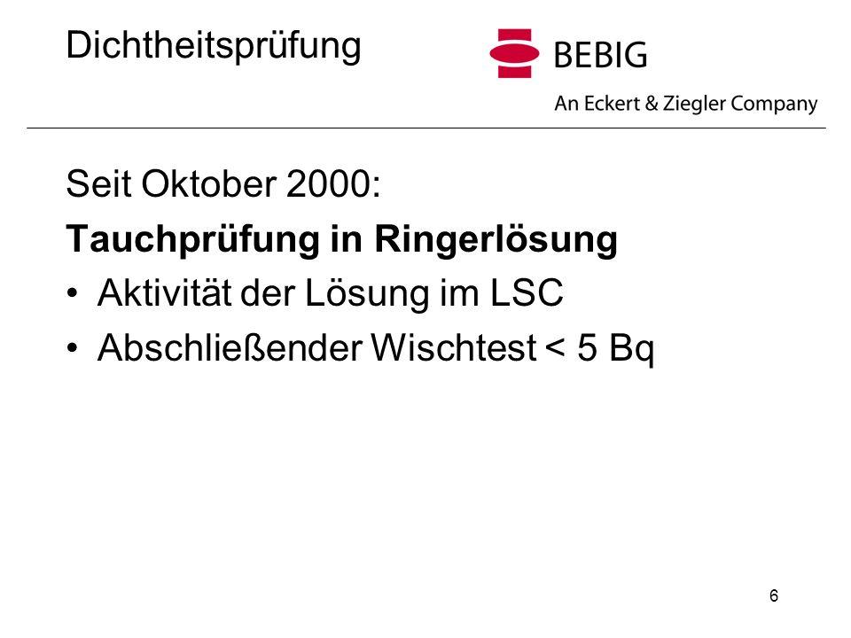 6 Dichtheitsprüfung Seit Oktober 2000: Tauchprüfung in Ringerlösung Aktivität der Lösung im LSC Abschließender Wischtest < 5 Bq