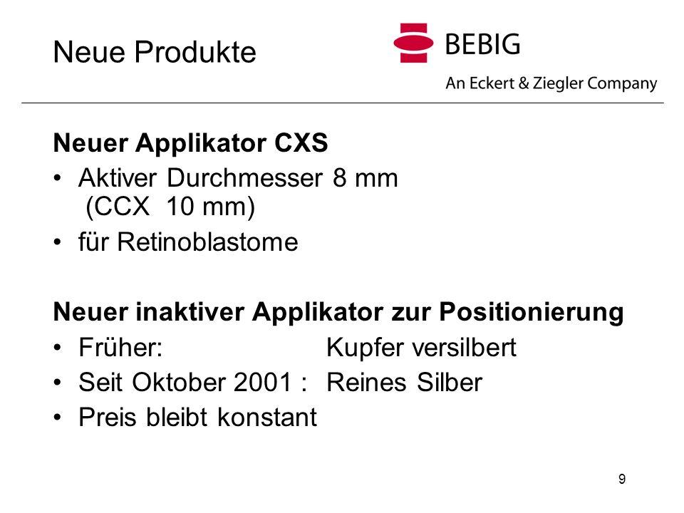 9 Neue Produkte Neuer Applikator CXS Aktiver Durchmesser 8 mm (CCX 10 mm) für Retinoblastome Neuer inaktiver Applikator zur Positionierung Früher: Kupfer versilbert Seit Oktober 2001 : Reines Silber Preis bleibt konstant