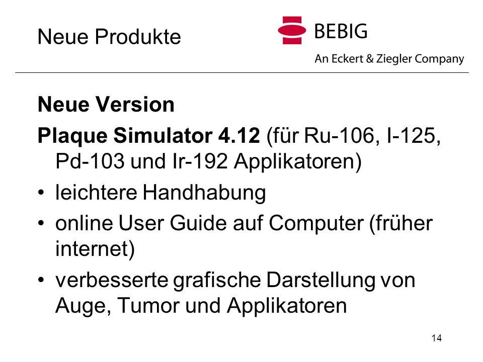 14 Neue Produkte Neue Version Plaque Simulator 4.12 (für Ru-106, I-125, Pd-103 und Ir-192 Applikatoren) leichtere Handhabung online User Guide auf Com