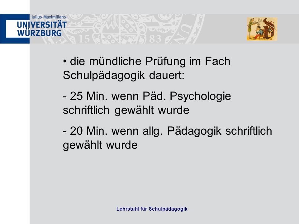 Lehrstuhl für Schulpädagogik die mündliche Prüfung im Fach Schulpädagogik dauert: - 25 Min. wenn Päd. Psychologie schriftlich gewählt wurde - 20 Min.