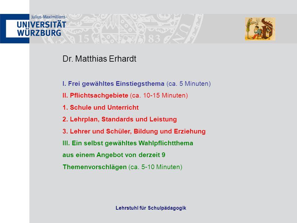 Lehrstuhl für Schulpädagogik Dr. Matthias Erhardt I. Frei gewähltes Einstiegsthema (ca. 5 Minuten) II. Pflichtsachgebiete (ca. 10-15 Minuten) 1. Schul