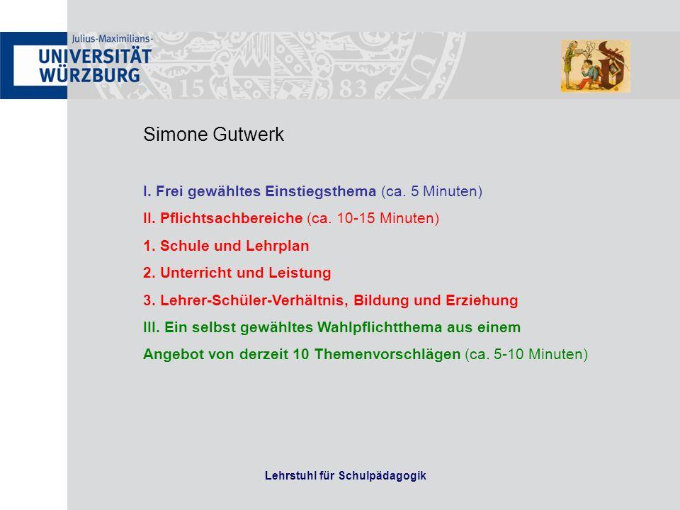 Lehrstuhl für Schulpädagogik Simone Gutwerk I. Frei gewähltes Einstiegsthema (ca. 5 Minuten) II. Pflichtsachbereiche (ca. 10-15 Minuten) 1. Schule und