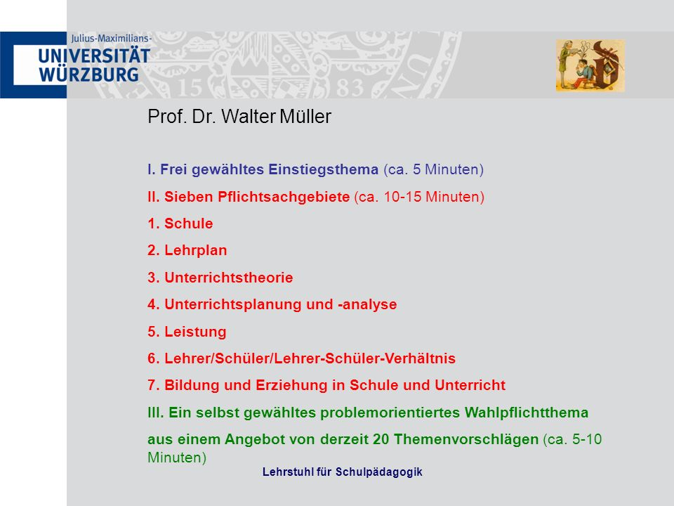 Lehrstuhl für Schulpädagogik Prof. Dr. Walter Müller I. Frei gewähltes Einstiegsthema (ca. 5 Minuten) II. Sieben Pflichtsachgebiete (ca. 10-15 Minuten