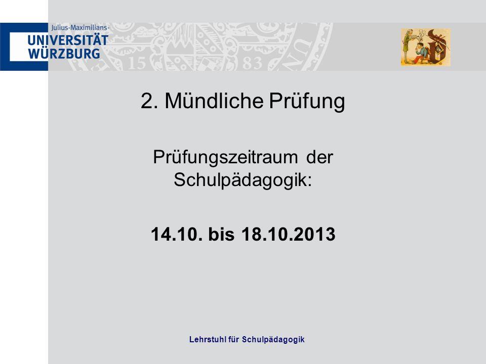 Lehrstuhl für Schulpädagogik 2. Mündliche Prüfung Prüfungszeitraum der Schulpädagogik: 14.10. bis 18.10.2013