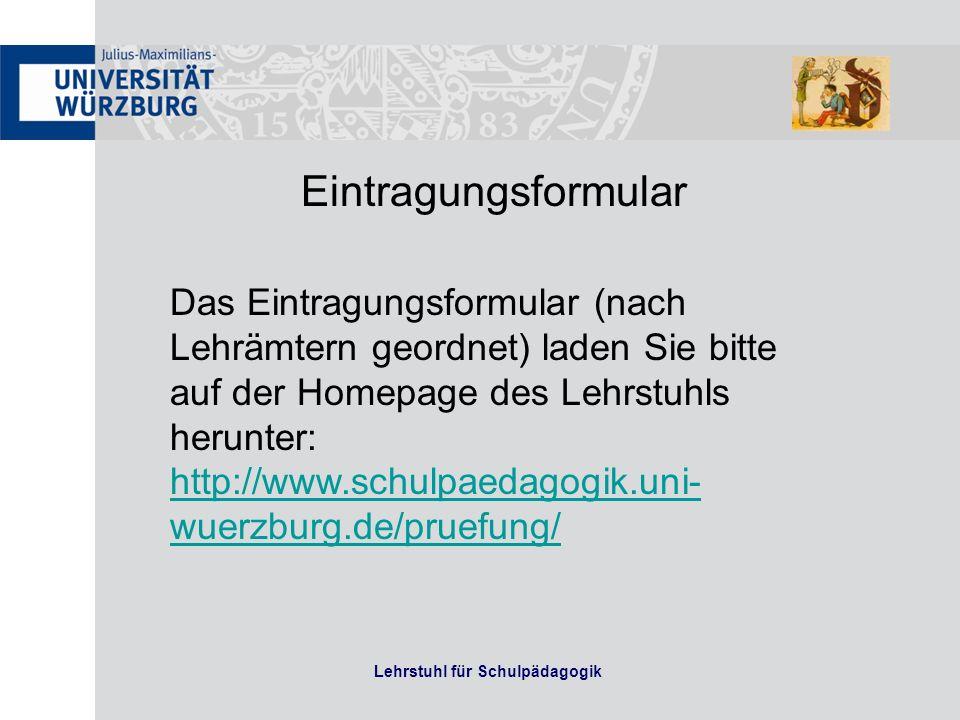 Lehrstuhl für Schulpädagogik Eintragungsformular Das Eintragungsformular (nach Lehrämtern geordnet) laden Sie bitte auf der Homepage des Lehrstuhls herunter: http://www.schulpaedagogik.uni- wuerzburg.de/pruefung/ http://www.schulpaedagogik.uni- wuerzburg.de/pruefung/