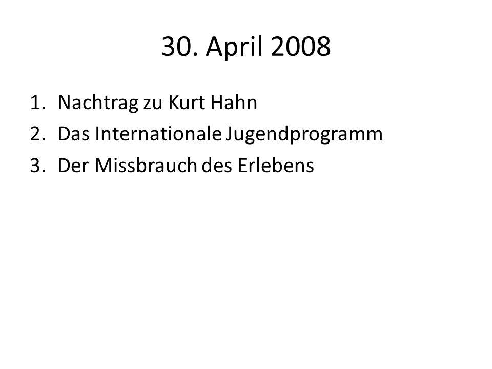 30. April 2008 1.Nachtrag zu Kurt Hahn 2.Das Internationale Jugendprogramm 3.Der Missbrauch des Erlebens