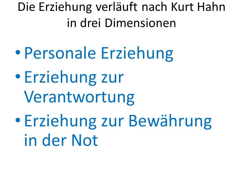 Die Erziehung verläuft nach Kurt Hahn in drei Dimensionen Personale Erziehung Erziehung zur Verantwortung Erziehung zur Bewährung in der Not