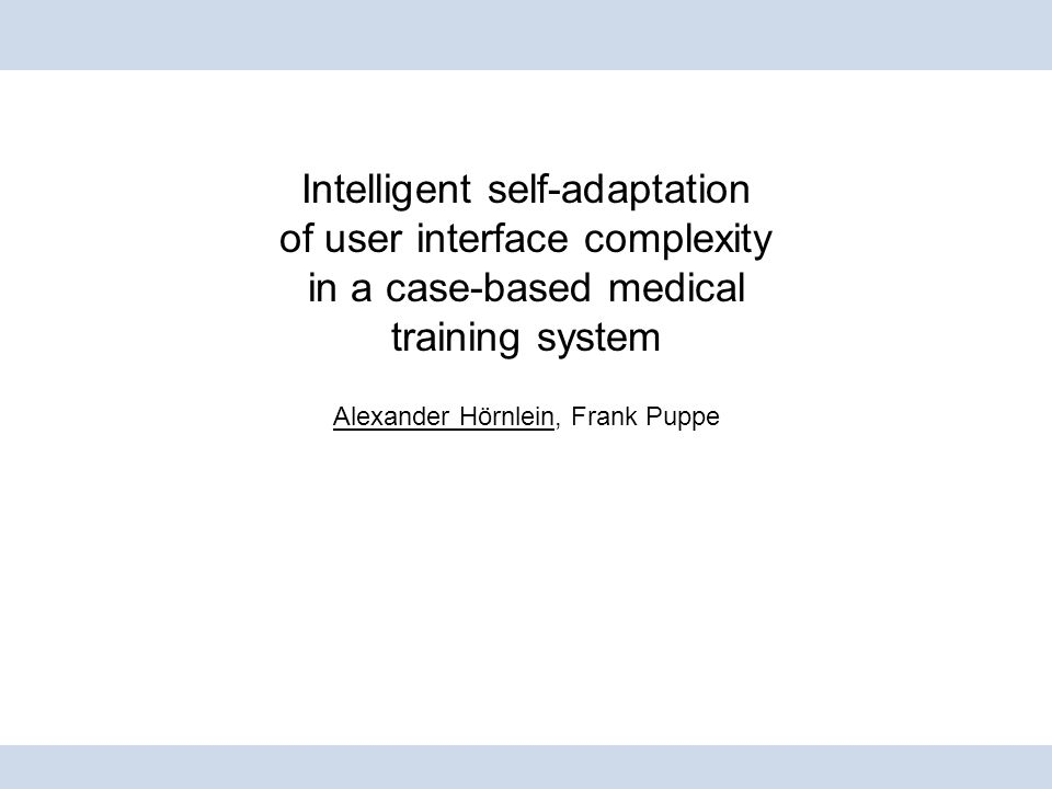 Intelligent self-adaptation of user interface complexity in a case-based medical training system Alexander Hörnlein, Frank Puppe