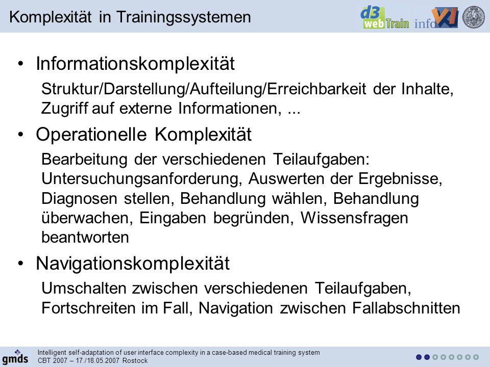 Intelligent self-adaptation of user interface complexity in a case-based medical training system CBT 2007 – 17./18.05.2007 Rostock Informationskomplexität Struktur/Darstellung/Aufteilung/Erreichbarkeit der Inhalte, Zugriff auf externe Informationen,...