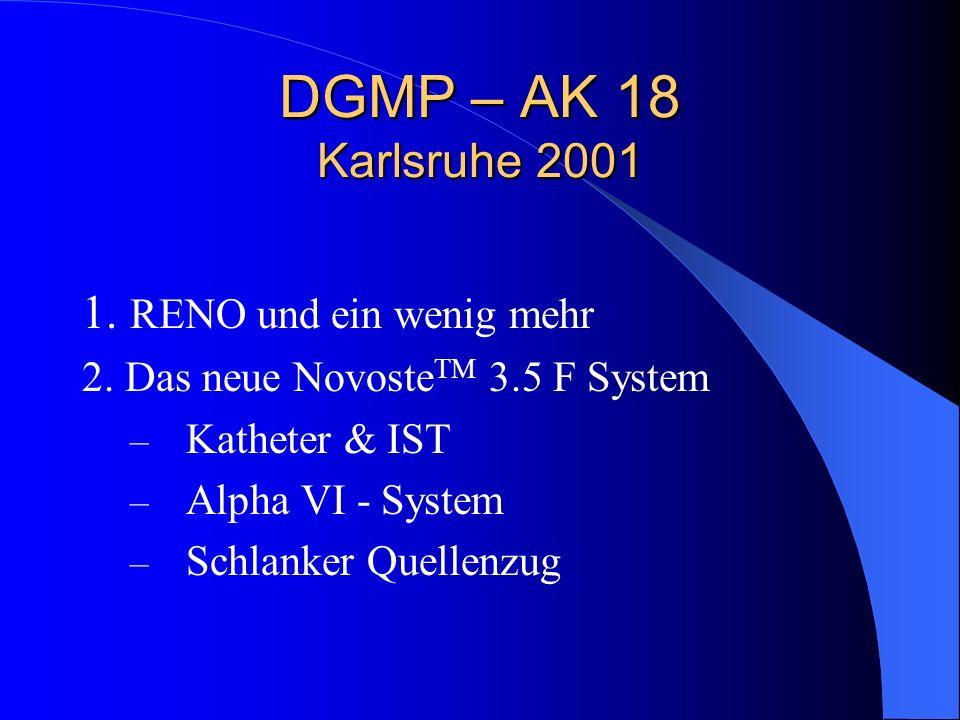 DGMP – AK 18 Karlsruhe 2001 1. RENO und ein wenig mehr 2. Das neue Novoste TM 3.5 F System – Katheter & IST – Alpha VI - System – Schlanker Quellenzug
